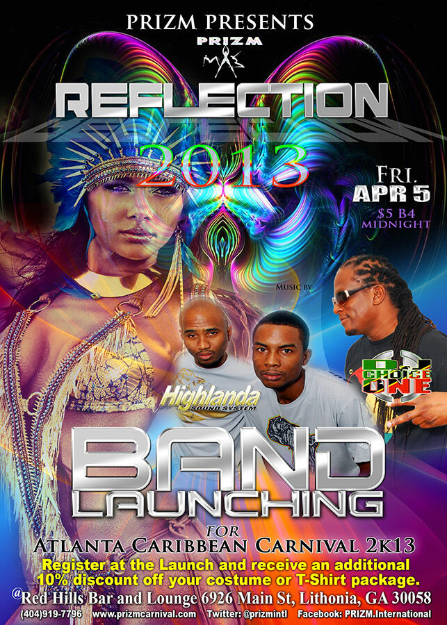 Friday April 5th, Prizm Mas presents Reflection 2013, the official band launching for Atlanta Carnival 2013.  Featuring music by Top Rated Highlanda Sound and The Small Island King himself, DJ Choice One MD, all roads lead to Red Hills Lounge at 6929 Main Street in Lithonia, GA. Get your carnival costume at the launch and receive a 10% discount.  For more information contact Prizm at (404) 919-7796, visit Prizmcarnival.com, or Tweet @PrizmIntl