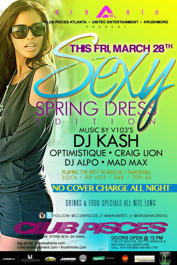 "The Friday Ritual ★ACCESS GRANTED★ continues with The ""SEXY SPRING DRESS"" Edition This Friday, March 28th at Club-Pisces Stone-Mountain ▶ Music by: V103's Kash Soundboy l DJ Alpo l Optomistique l Craig Lion ✔ ▶ NO COVER CHARGE ALL NIGHT ✔ ▶ NO COVER CHARGE ALL NIGHT ✔ ▶ Food l Drink l Bottle Specials All Nite ✔ For Birthday Celebrations l VIP Booths & Bottle Service Call 678-559-8993 or log on to www.unitecentertainment.com"