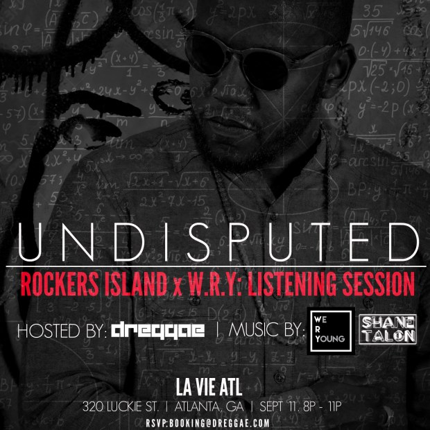 U N D I S P U T E D: The Listening Session This is an exclusive event showcasing the new mixtape from Dreggae with W.R.Y and Shane Talon. Be the first to hear it and get your free copy!  RSVP by emailing your guest list to booking@dreggae.com before 5PM on 9/11.   Powered by #RockersIsland and #WRY.