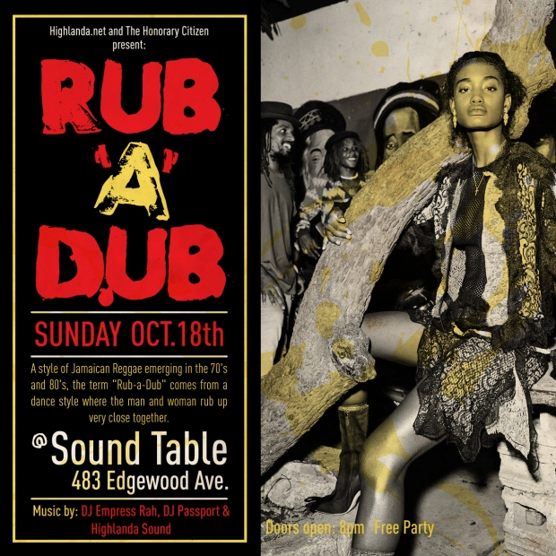 "Highlanda.net and The Honorary Citizen present  RUB-A-DUB  ~ A style of Jamaican Reggae emerging in the 70's and 80's, the term ""Rub-a-Dub"" comes from a dance style where the man and woman rub up very close together. ~  Sunday October 18th   The Sound Table 483 Edgewood Avene  Music by DJ Empress Rah, DJ Passport, Highlanda Sound  Doors open: 8pm Free Party"