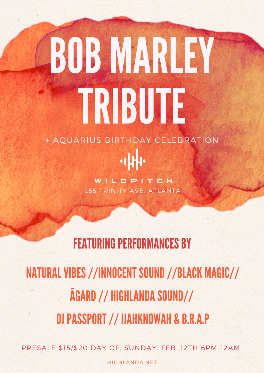 Rub-A-Dub ATL presents: THE 3RD ANNUAL BOB MARLEY TRIBUTE AND BIRTHDAY CELEBRATION FOR KAHLIL WONDA AND ĀGARD. SUNDAY, FEBRUARY 12, 2017 Live Reggae Mixer: (6-8pm) Performance by Ijahknowah and B.R.A.P (full band) Rub-A-Dub Session: (8pm-1am) Natural Vibes with Rico Vibes and Junior Culture Innocent Sound with Dappa Lee Black Magic with Bad Boy Kurt Highlanda Sound with Kahlil Wonda ĀGARD from NYC DJ Passport WildPitch Music Hall 255 Trinity Ave. Atlanta 30303 $15 online. $20 at the door. TICKETS Information (vendors, sponsorship, VIP): ABobMarleyTribute@gmail.com WEBSITE: https://highlanda.net/bob-marley-tribute/