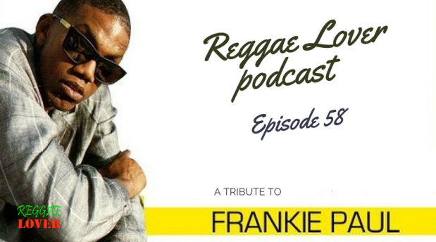 Frankie Paul Tribute | Reggae Lover Podcast 58