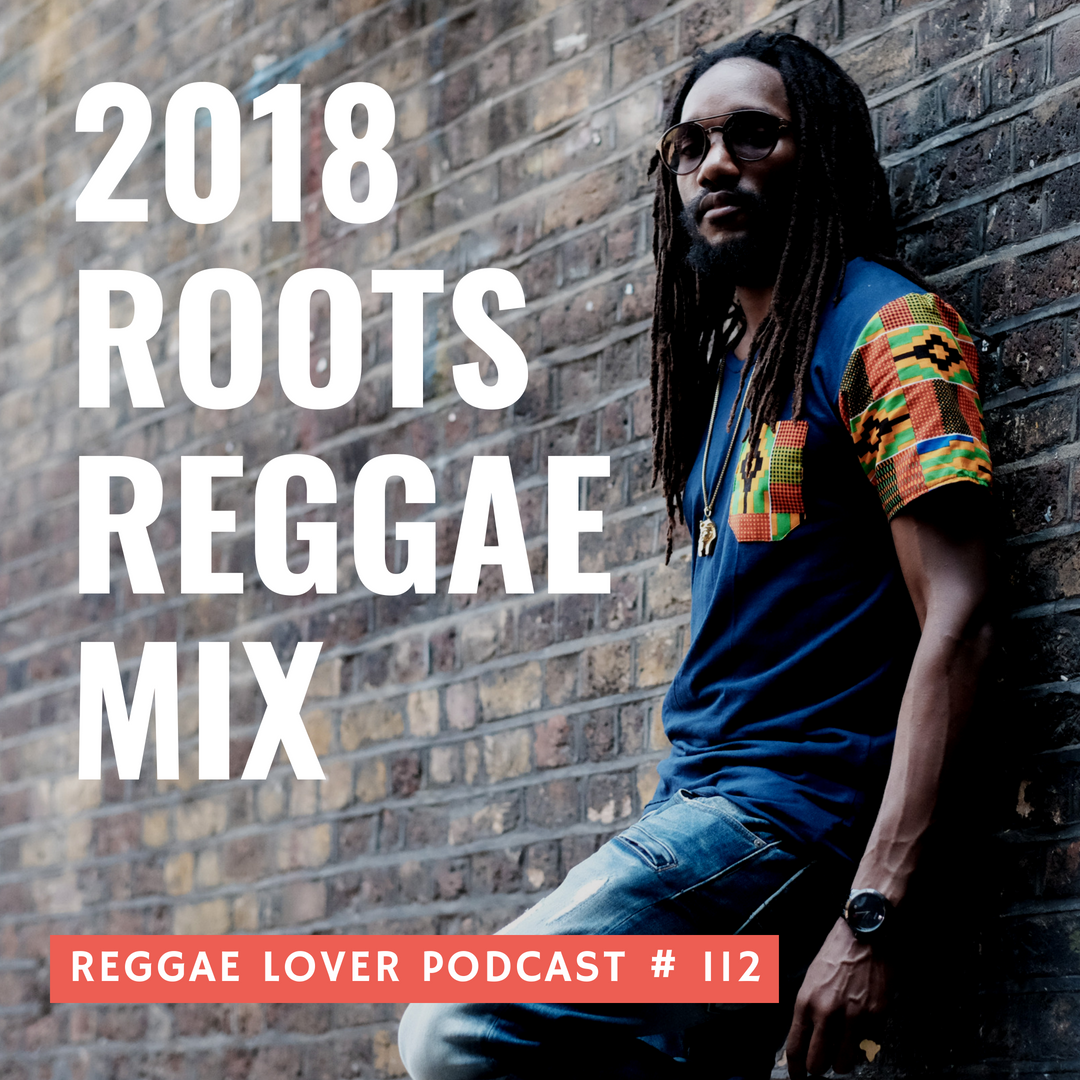 2018 Roots Showcase | Reggae Lover Podcast Episode 112 cover artwork